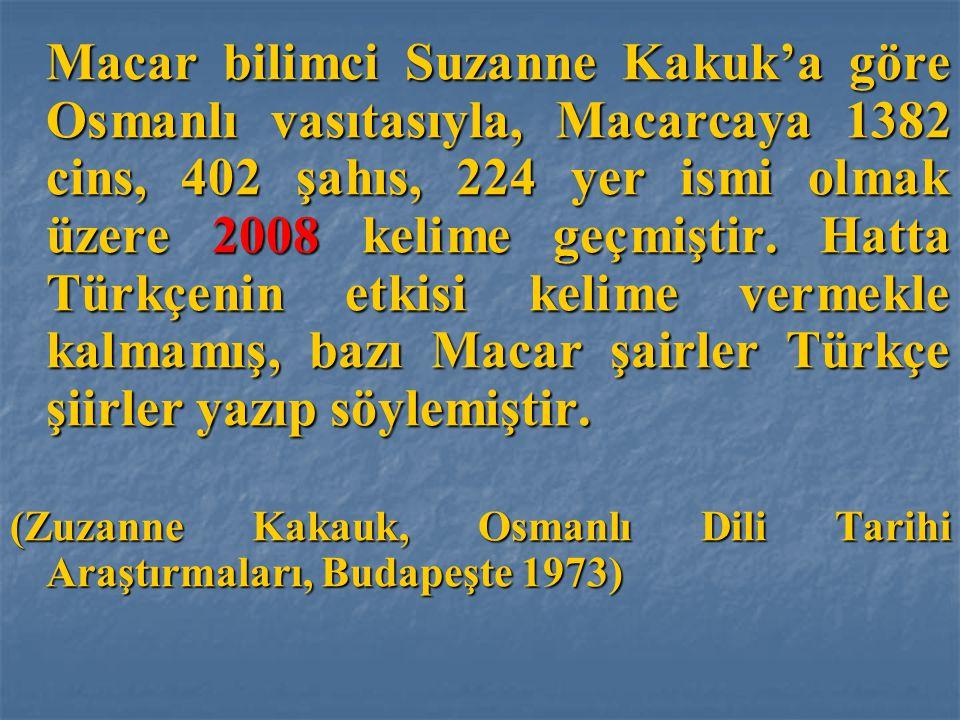 Macar bilimci Suzanne Kakuk'a göre Osmanlı vasıtasıyla, Macarcaya 1382 cins, 402 şahıs, 224 yer ismi olmak üzere 2008 kelime geçmiştir. Hatta Türkçeni