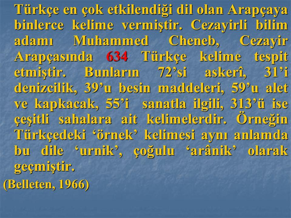 Türkçe en çok etkilendiği dil olan Arapçaya binlerce kelime vermiştir. Cezayirli bilim adamı Muhammed Cheneb, Cezayir Arapçasında 634 Türkçe kelime te