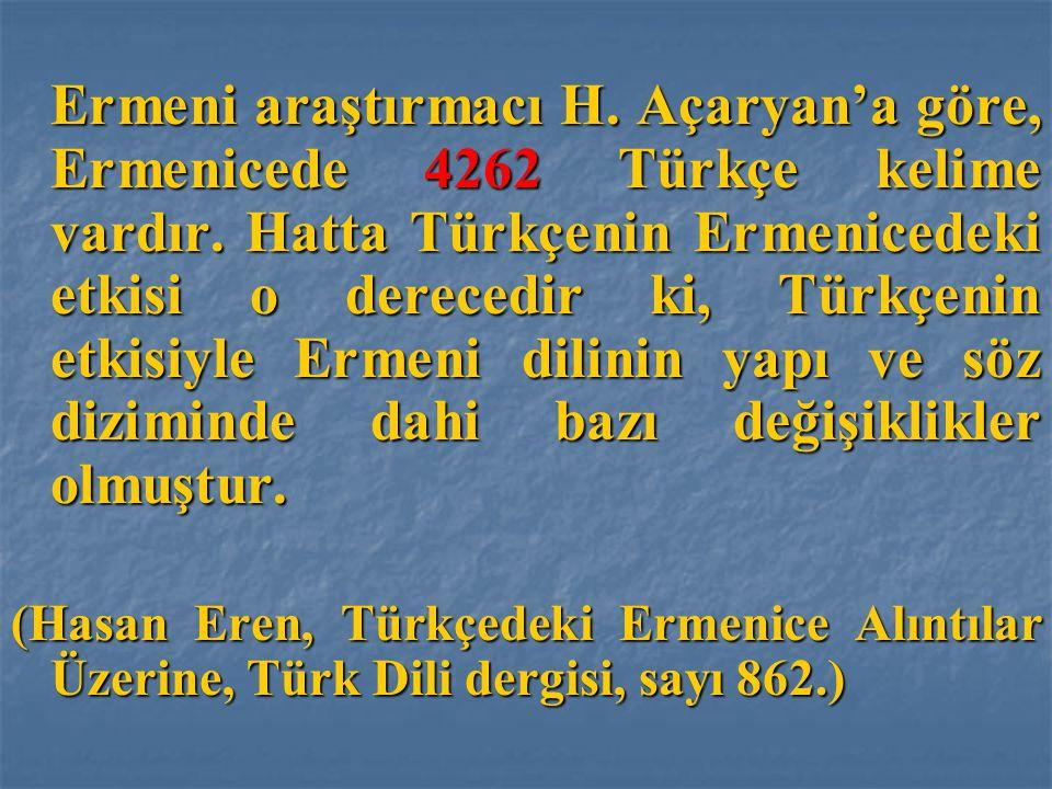 Ermeni araştırmacı H. Açaryan'a göre, Ermenicede 4262 Türkçe kelime vardır. Hatta Türkçenin Ermenicedeki etkisi o derecedir ki, Türkçenin etkisiyle Er