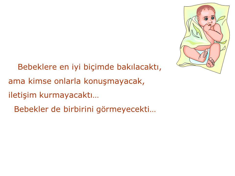 Bebeklere en iyi biçimde bakılacaktı, ama kimse onlarla konuşmayacak, iletişim kurmayacaktı… Bebekler de birbirini görmeyecekti…