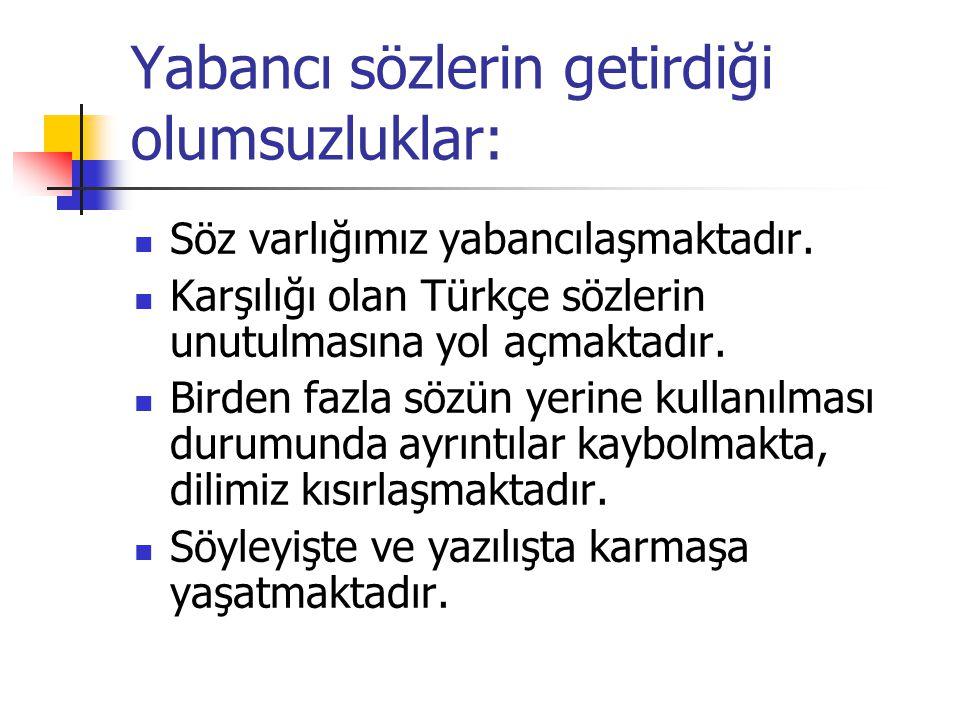 Yabancı sözlerin getirdiği olumsuzluklar: SSöz varlığımız yabancılaşmaktadır. KKarşılığı olan Türkçe sözlerin unutulmasına yol açmaktadır. BBird