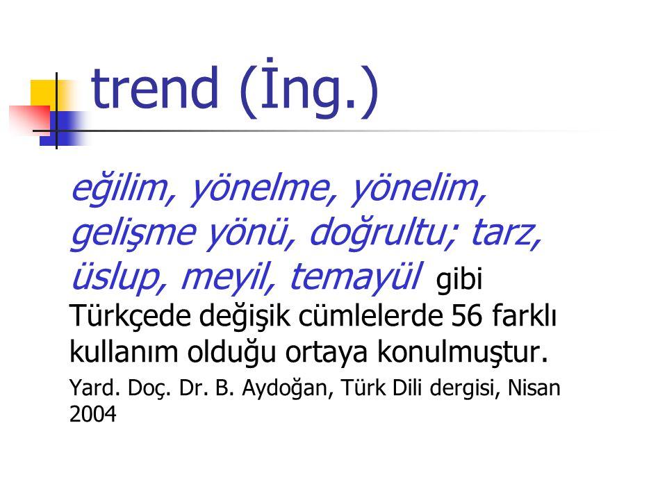 trend (İng.) eğilim, yönelme, yönelim, gelişme yönü, doğrultu; tarz, üslup, meyil, temayül gibi Türkçede değişik cümlelerde 56 farklı kullanım olduğu