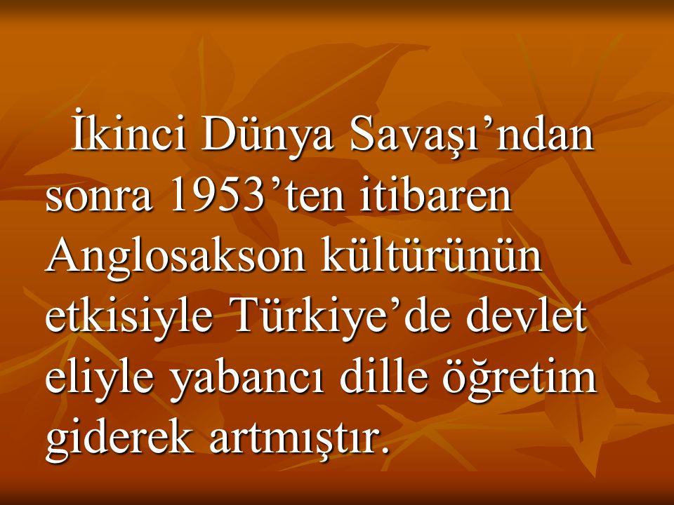 İkinci Dünya Savaşı'ndan sonra 1953'ten itibaren Anglosakson kültürünün etkisiyle Türkiye'de devlet eliyle yabancı dille öğretim giderek artmıştır.