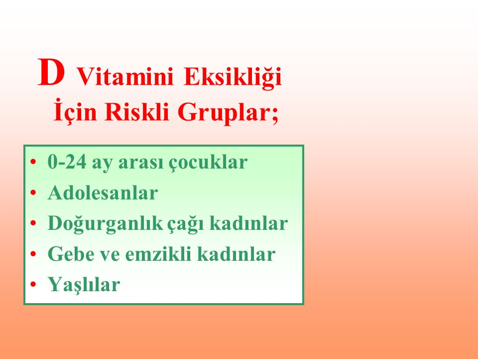 •0-24 ay arası çocuklar •Adolesanlar •Doğurganlık çağı kadınlar •Gebe ve emzikli kadınlar •Yaşlılar D Vitamini Eksikliği İçin Riskli Gruplar;