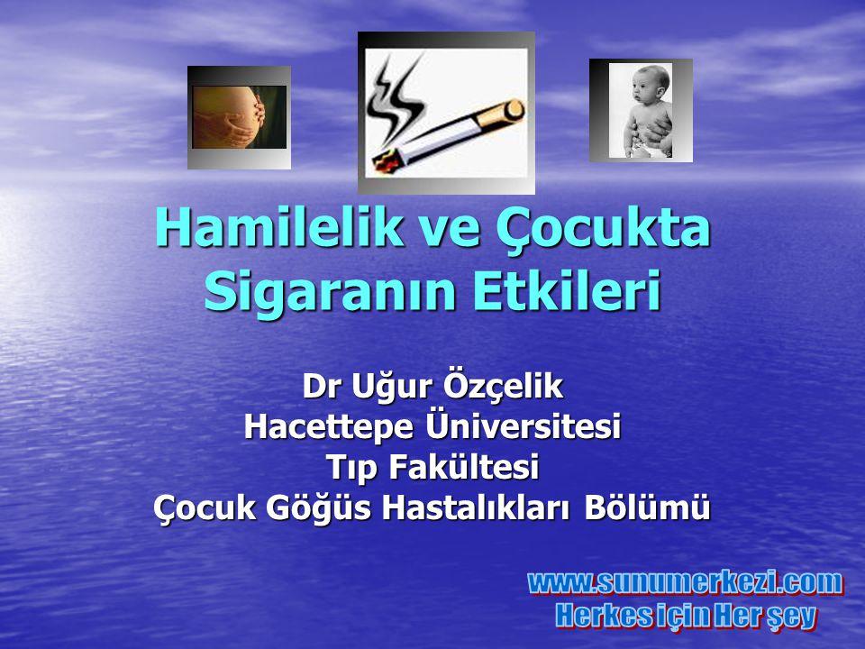 Hamilelik ve Çocukta Sigaranın Etkileri Dr Uğur Özçelik Hacettepe Üniversitesi Tıp Fakültesi Çocuk Göğüs Hastalıkları Bölümü