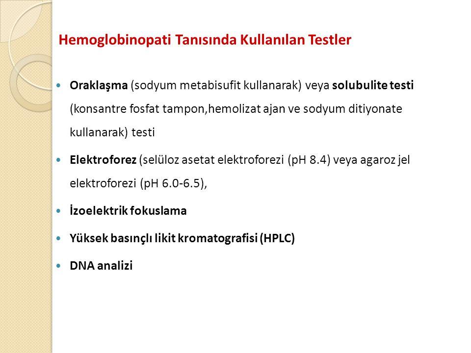 Hemoglobinopati Tanısında Kullanılan Testler  Oraklaşma (sodyum metabisufit kullanarak) veya solubulite testi (konsantre fosfat tampon,hemolizat ajan ve sodyum ditiyonate kullanarak) testi  Elektroforez (selüloz asetat elektroforezi (pH 8.4) veya agaroz jel elektroforezi (pH 6.0-6.5),  İzoelektrik fokuslama  Yüksek basınçlı likit kromatografisi (HPLC)  DNA analizi