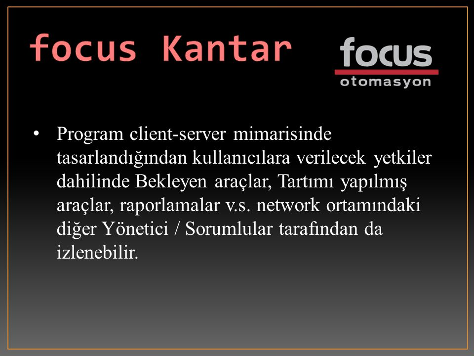 •Program client-server mimarisinde tasarlandığından kullanıcılara verilecek yetkiler dahilinde Bekleyen araçlar, Tartımı yapılmış araçlar, raporlamalar v.s.