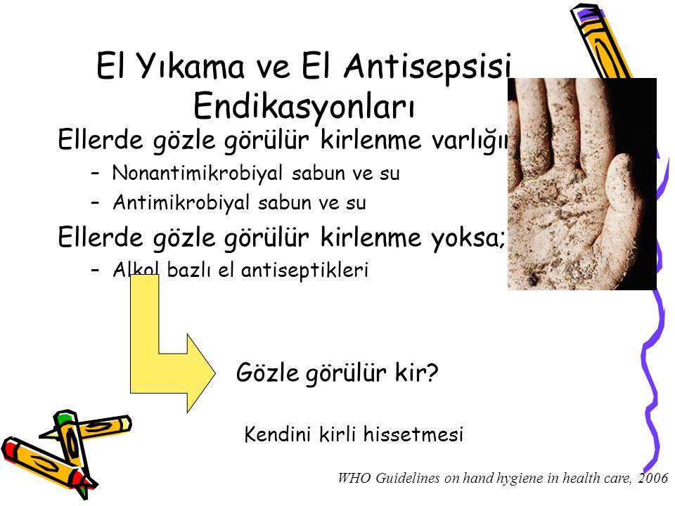 El Yıkama ve El Antisepsisi Endikasyonları Ellerde gözle görülür kirlenme varlığında, –Nonantimikrobiyal sabun ve su –Antimikrobiyal sabun ve su Eller