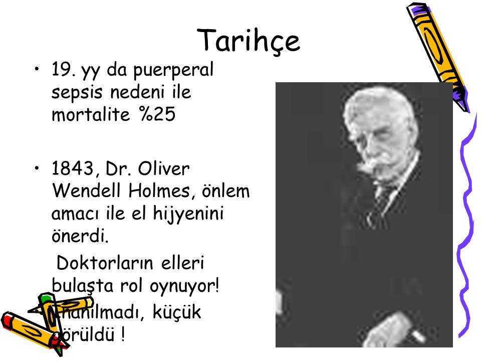 •19. yy da puerperal sepsis nedeni ile mortalite %25 •1843, Dr. Oliver Wendell Holmes, önlem amacı ile el hijyenini önerdi. Doktorların elleri bulaşta
