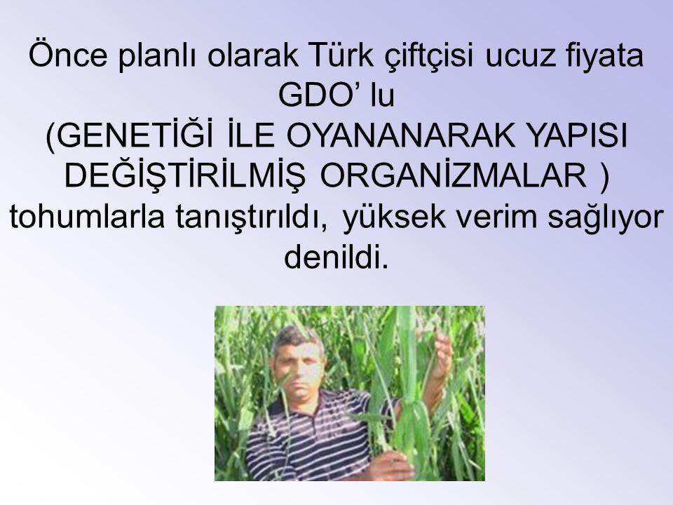 Önce planlı olarak Türk çiftçisi ucuz fiyata GDO' lu (GENETİĞİ İLE OYANANARAK YAPISI DEĞİŞTİRİLMİŞ ORGANİZMALAR ) tohumlarla tanıştırıldı, yüksek veri