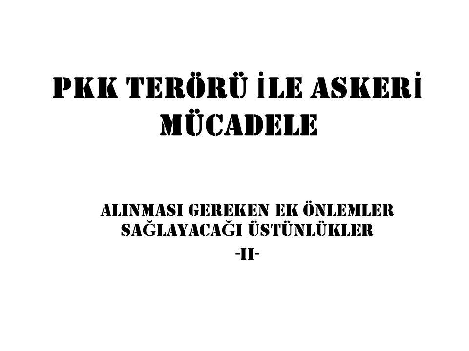 PKK TERÖRÜ İ LE ASKER İ MÜCADELE ALINMASI GEREKEN EK ÖNLEMLER SA Ğ LAYACA Ğ I ÜSTÜNLÜKLER -II-