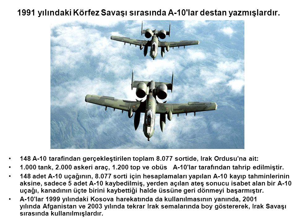 1991 yılındaki Körfez Savaşı sırasında A-10'lar destan yazmışlardır. •148 A-10 tarafindan gerçekleştirilen toplam 8.077 sortide, Irak Ordusu'na ait: •