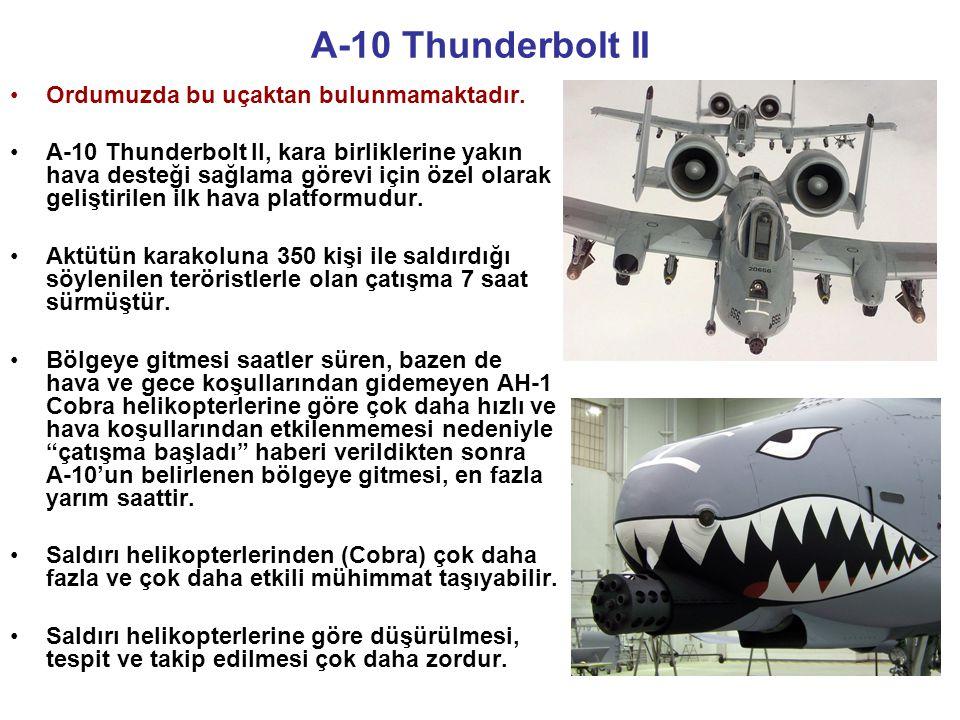 A-10 Thunderbolt II •Ordumuzda bu uçaktan bulunmamaktadır. •A-10 Thunderbolt II, kara birliklerine yakın hava desteği sağlama görevi için özel olarak