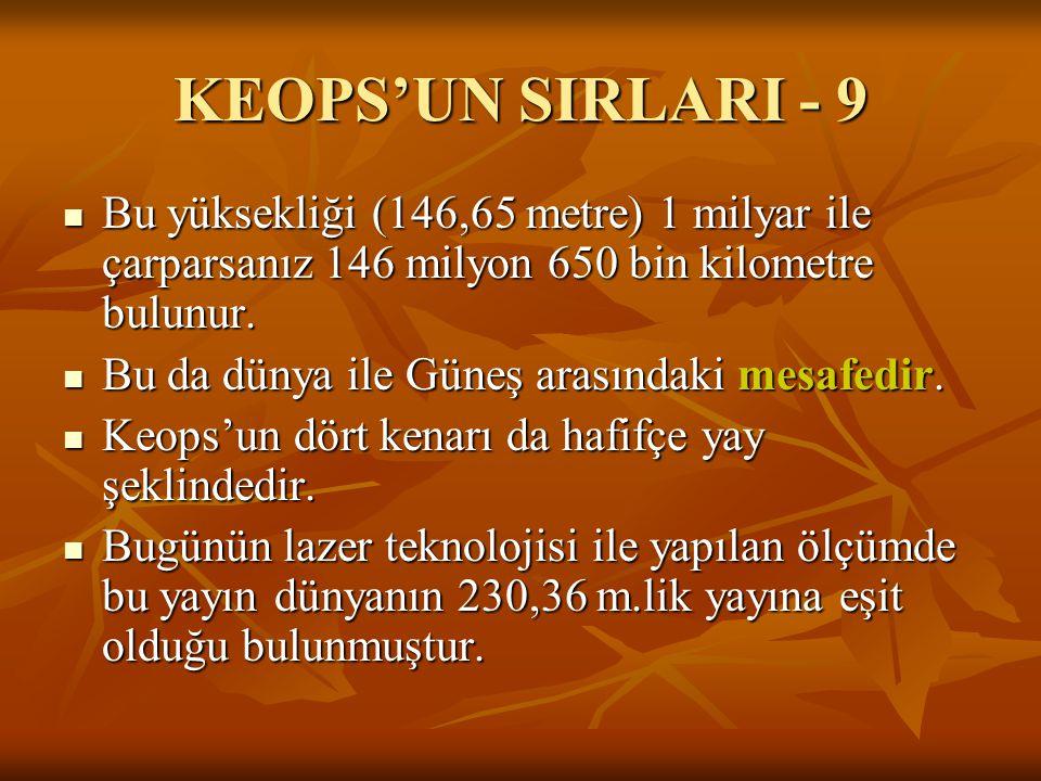 KEOPS'UN SIRLARI - 9  Bu yüksekliği (146,65 metre) 1 milyar ile çarparsanız 146 milyon 650 bin kilometre bulunur.  Bu da dünya ile Güneş arasındaki