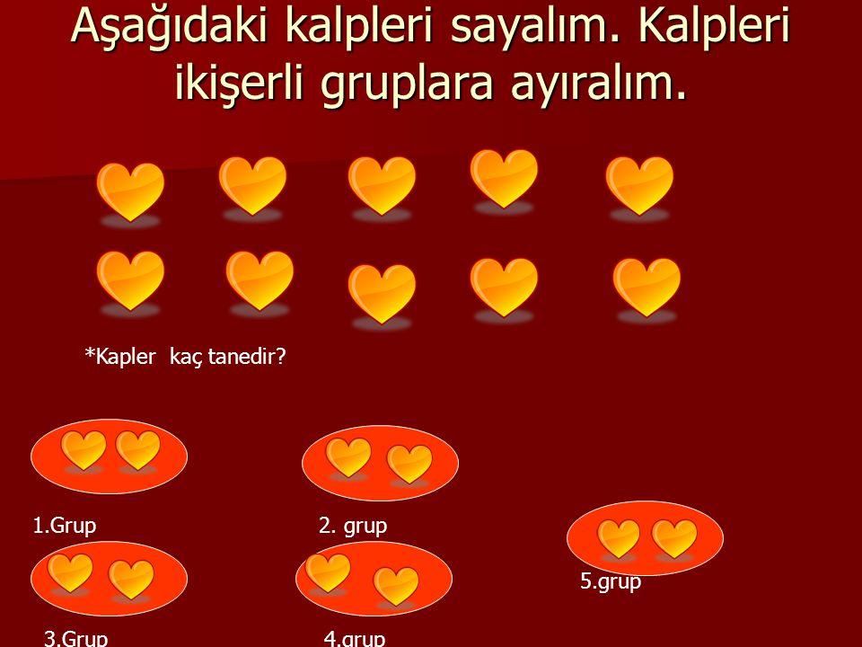 Aşağıdaki kalpleri sayalım. Kalpleri ikişerli gruplara ayıralım. *Kapler kaç tanedir? 1.Grup 2. grup 3.Grup 4.grup 5.grup