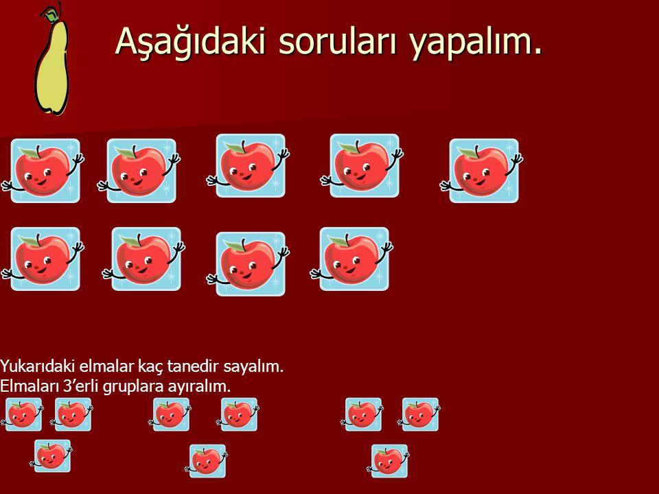 Aşağıdaki soruları yapalım. Yukarıdaki elmalar kaç tanedir sayalım. Elmaları 3'erli gruplara ayıralım.