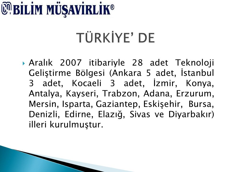  Aralık 2007 itibariyle 28 adet Teknoloji Geliştirme Bölgesi (Ankara 5 adet, İstanbul 3 adet, Kocaeli 3 adet, İzmir, Konya, Antalya, Kayseri, Trabzon