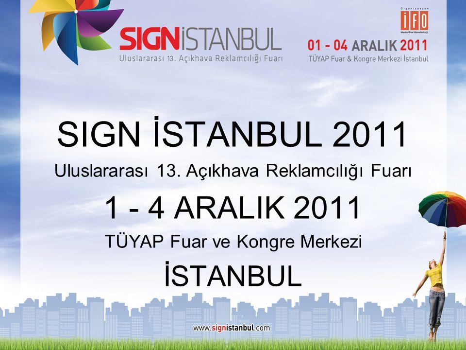 SIGN İSTANBUL 2011 Uluslararası 13. Açıkhava Reklamcılığı Fuarı 1 - 4 ARALIK 2011 TÜYAP Fuar ve Kongre Merkezi İSTANBUL
