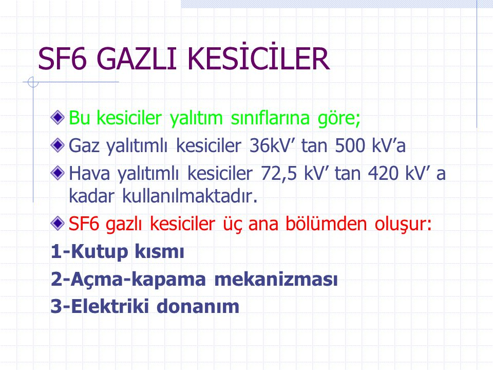 SF6 GAZLI KESİCİLER Bu kesiciler yalıtım sınıflarına göre; Gaz yalıtımlı kesiciler 36kV' tan 500 kV'a Hava yalıtımlı kesiciler 72,5 kV' tan 420 kV' a kadar kullanılmaktadır.