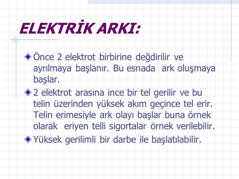 ELEKTRİK ARKI: Önce 2 elektrot birbirine değdirilir ve ayrılmaya başlanır. Bu esnada ark oluşmaya başlar. 2 elektrot arasına ince bir tel gerilir ve b