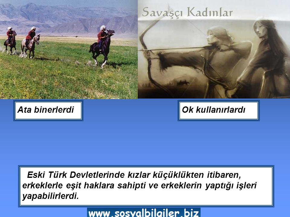 Eski Türk Devletlerinde kızlar küçüklükten itibaren, erkeklerle eşit haklara sahipti ve erkeklerin yaptığı işleri yapabilirlerdi.