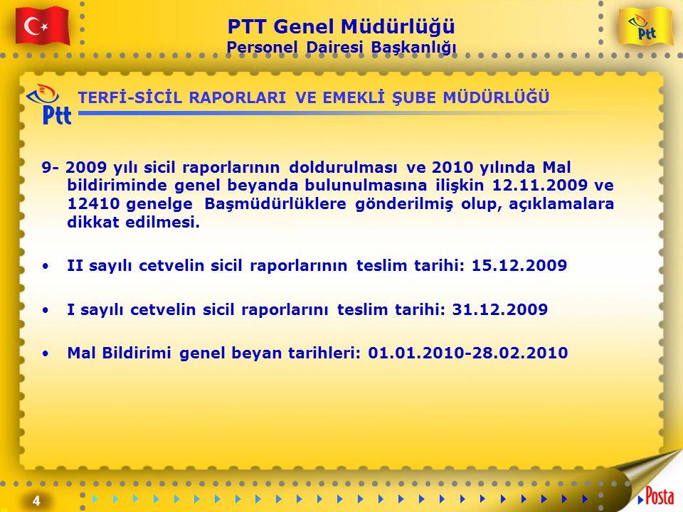 4 PTT Genel Müdürlüğü Personel Dairesi Başkanlığı TERFİ-SİCİL RAPORLARI VE EMEKLİ ŞUBE MÜDÜRLÜĞÜ 9- 2009 yılı sicil raporlarının doldurulması ve 2010 yılında Mal bildiriminde genel beyanda bulunulmasına ilişkin 12.11.2009 ve 12410 genelge Başmüdürlüklere gönderilmiş olup, açıklamalara dikkat edilmesi.