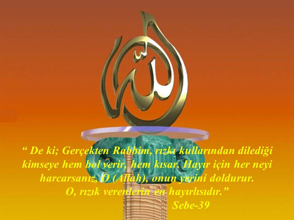 """"""" De ki; Gerçekten Rabbim, rızkı kullarından dilediği kimseye hem bol verir, hem kısar. Hayır için her neyi harcarsanız, O (Allah), onun yerini doldur"""