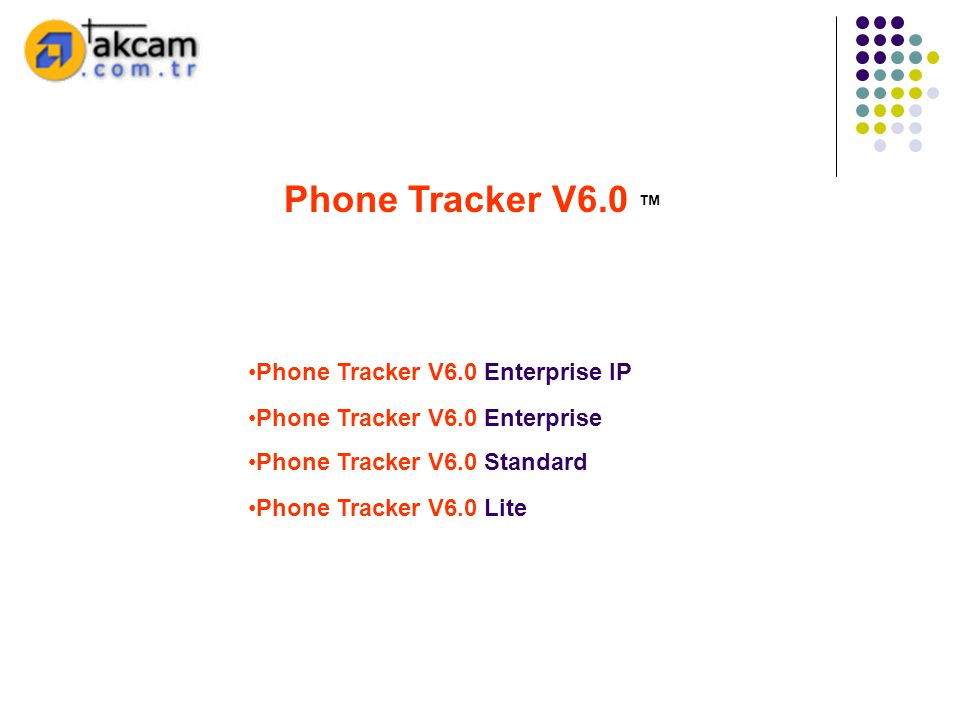 •Phone Tracker V6.0 Standard •Phone Tracker V6.0 Lite Phone Tracker V6.0 ™ •Phone Tracker V6.0 Enterprise •Phone Tracker V6.0 Enterprise IP