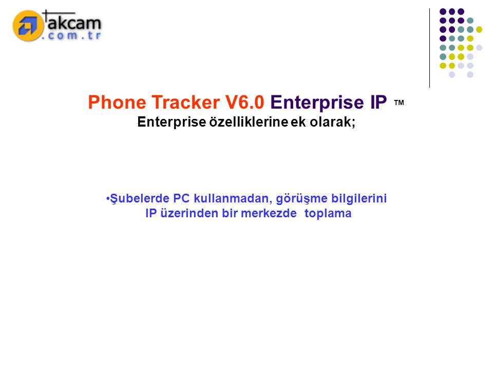 Phone Tracker V6.0 Enterprise IP ™ Enterprise özelliklerine ek olarak; •Şubelerde PC kullanmadan, görüşme bilgilerini IP üzerinden bir merkezde toplam