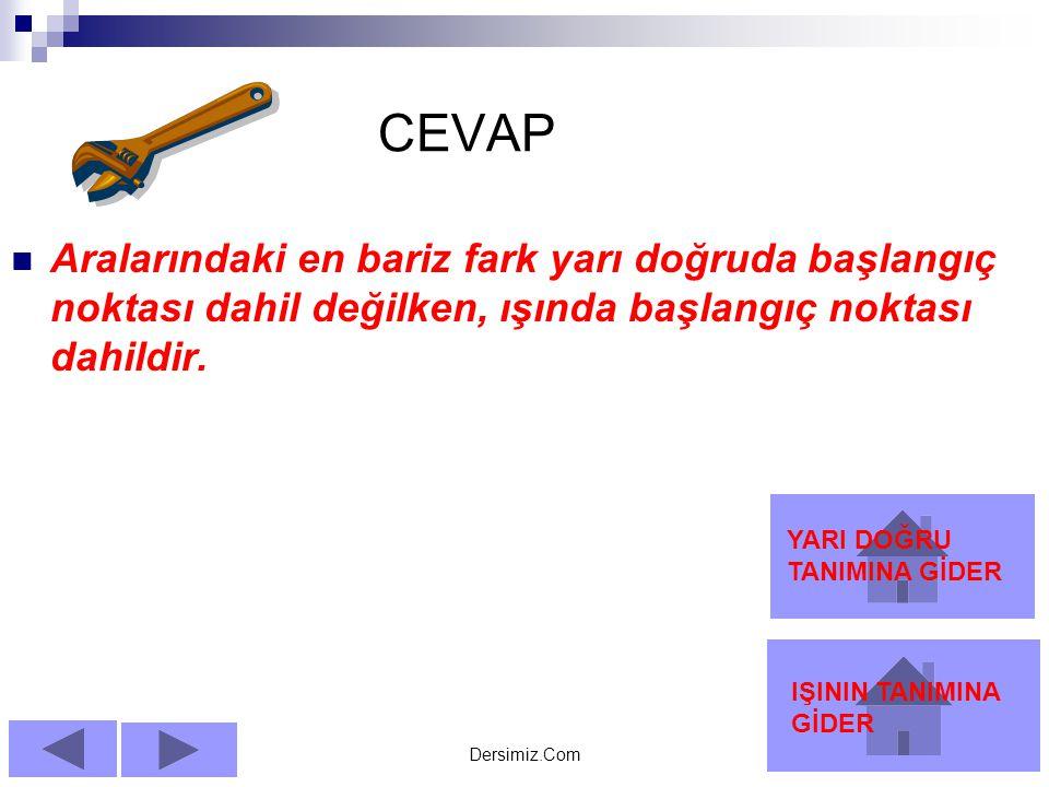 Dersimiz.Com CEVAP AAralarındaki en bariz fark yarı doğruda başlangıç noktası dahil değilken, ışında başlangıç noktası dahildir.