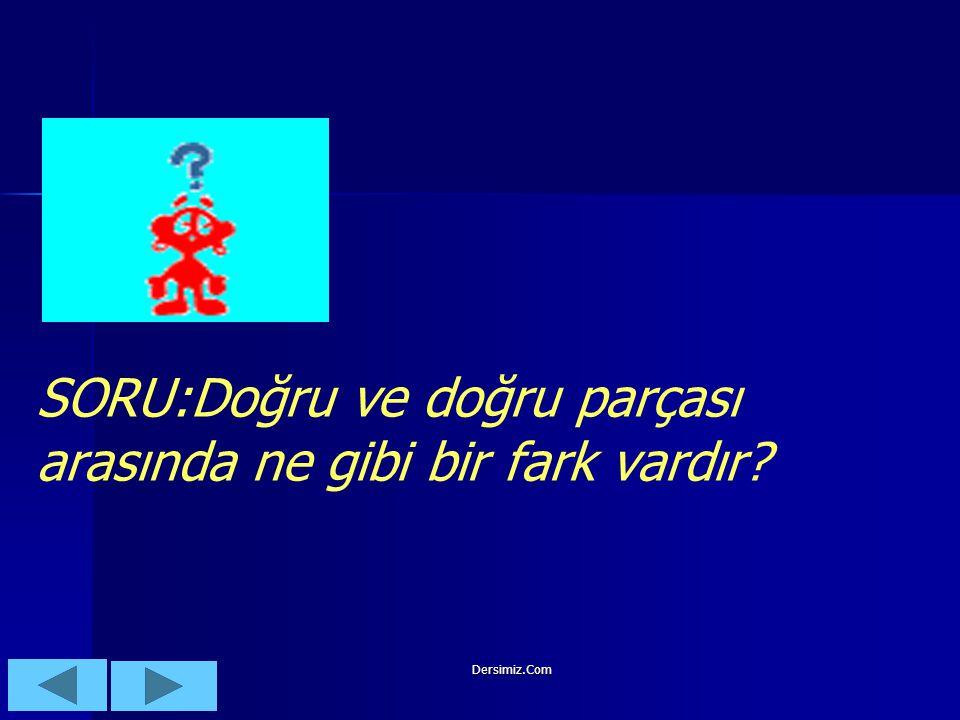 Dersimiz.Com SORU:Doğru ve doğru parçası arasında ne gibi bir fark vardır?
