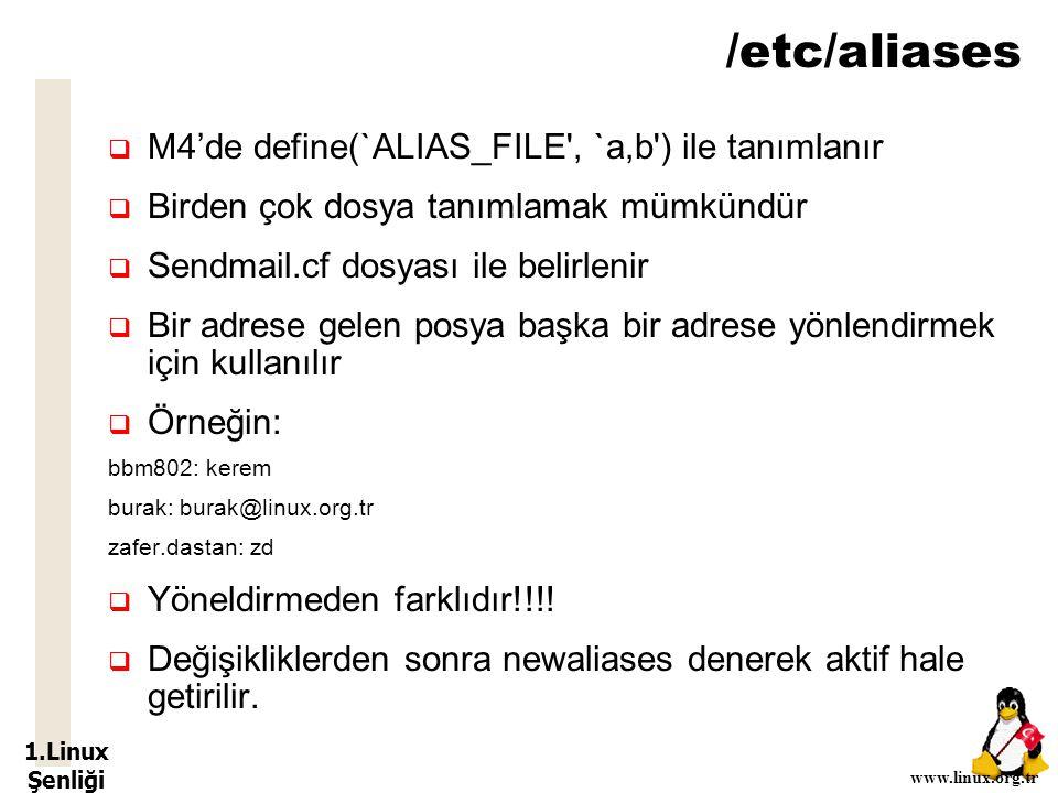 1.Linux Şenliği www.linux.org.tr /etc/aliases  M4'de define(`ALIAS_FILE , `a,b ) ile tanımlanır  Birden çok dosya tanımlamak mümkündür  Sendmail.cf dosyası ile belirlenir  Bir adrese gelen posya başka bir adrese yönlendirmek için kullanılır  Örneğin: bbm802: kerem burak: burak@linux.org.tr zafer.dastan: zd  Yöneldirmeden farklıdır!!!.