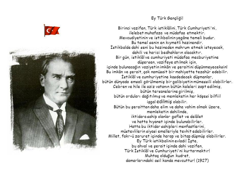 Ey Türk istikbalinin evladı! İşte, bu ahval ve şerait içinde dahi vazifen, Türk İstiklâl ve Cumhuriyeti'ni kurtarmaktır! Muhtaç olduğun kudret, damarl