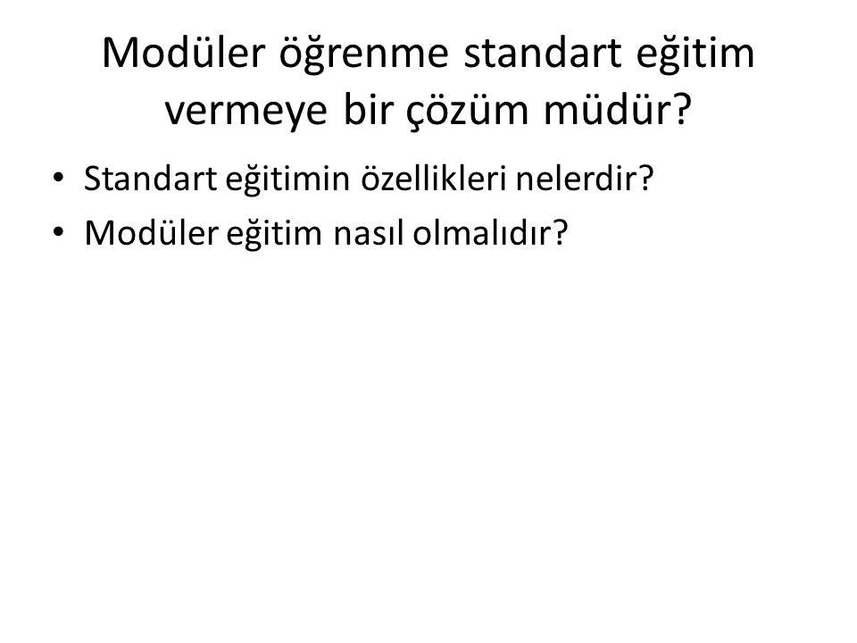 Modüler öğrenme standart eğitim vermeye bir çözüm müdür? • Standart eğitimin özellikleri nelerdir? • Modüler eğitim nasıl olmalıdır?