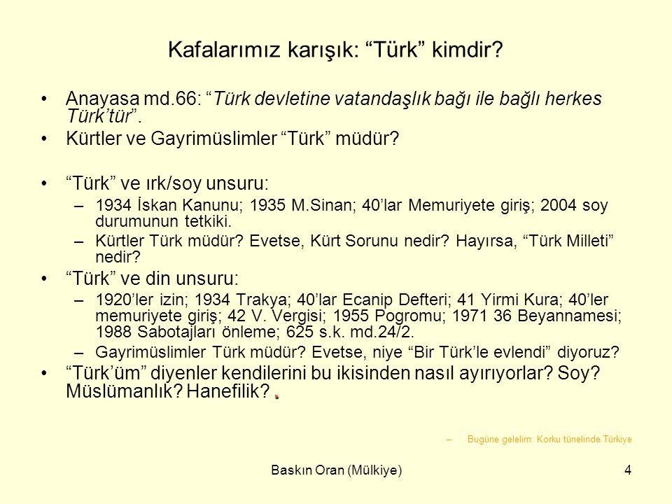 """Baskın Oran (Mülkiye)4 Kafalarımız karışık: """"Türk"""" kimdir? •Anayasa md.66: """"Türk devletine vatandaşlık bağı ile bağlı herkes Türk'tür"""". •Kürtler ve Ga"""