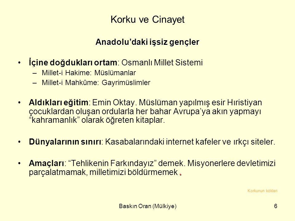 Baskın Oran (Mülkiye)6 Korku ve Cinayet Anadolu'daki işsiz gençler •İçine doğdukları ortam: Osmanlı Millet Sistemi –Millet-i Hakime: Müslümanlar –Mill