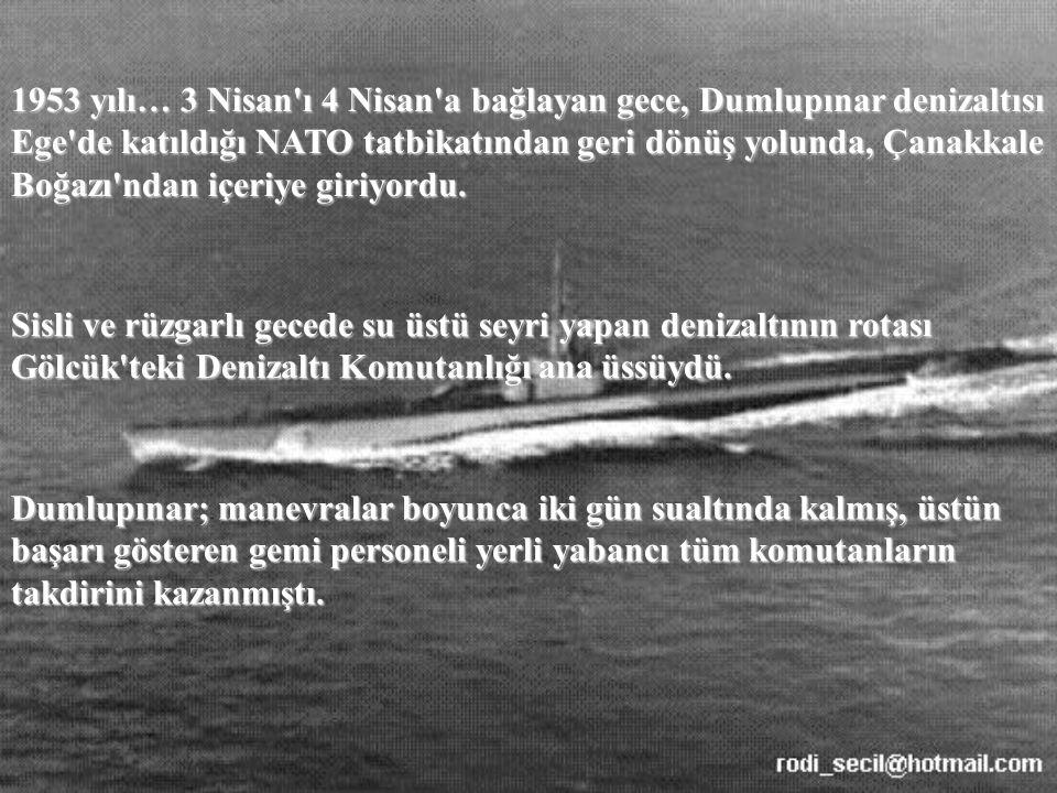 1953 yılı… 3 Nisan ı 4 Nisan a bağlayan gece, Dumlupınar denizaltısı Ege de katıldığı NATO tatbikatından geri dönüş yolunda, Çanakkale Boğazı ndan içeriye giriyordu.