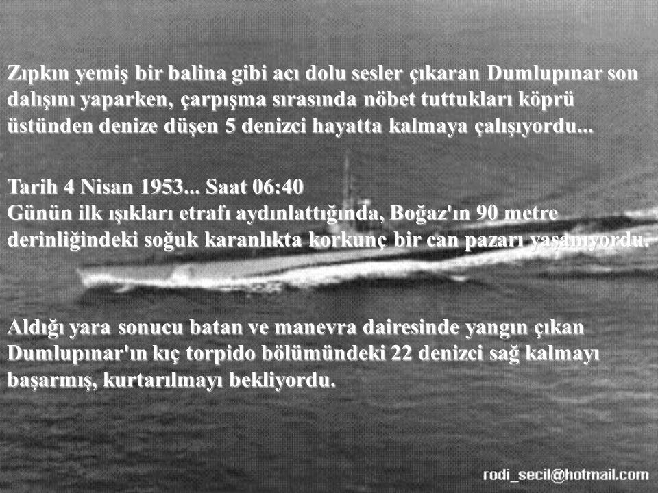 Zıpkın yemiş bir balina gibi acı dolu sesler çıkaran Dumlupınar son dalışını yaparken, çarpışma sırasında nöbet tuttukları köprü üstünden denize düşen 5 denizci hayatta kalmaya çalışıyordu...