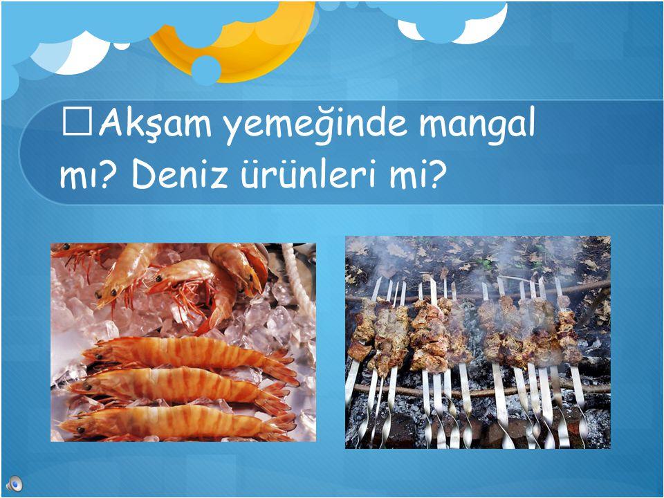 Akşam yemeğinde mangal mı? Deniz ürünleri mi?