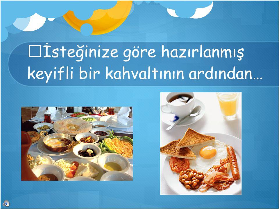 İsteğinize göre hazırlanmış keyifli bir kahvaltının ardından…