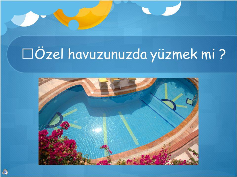 Özel havuzunuzda yüzmek mi ?