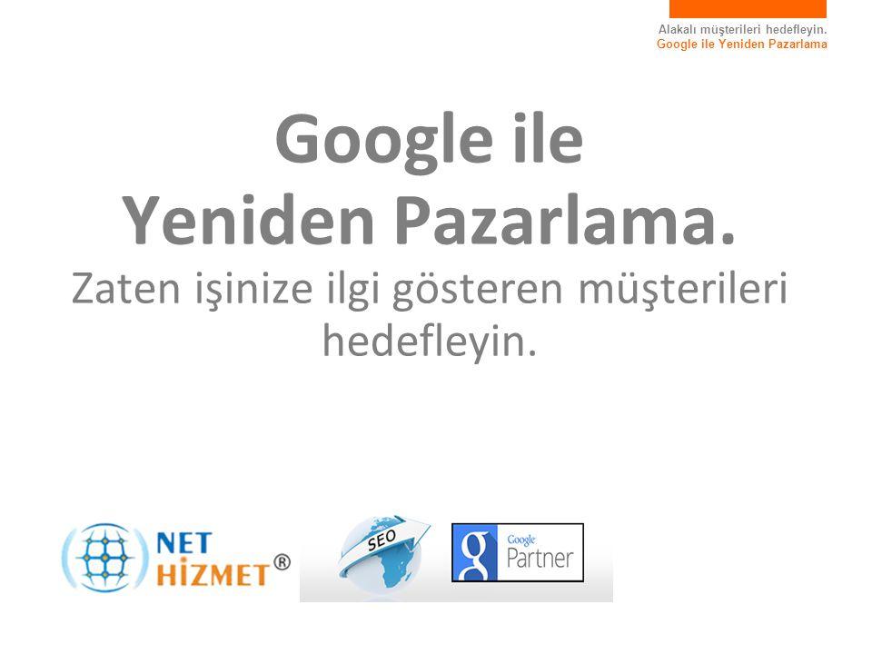 Alakalı müşterileri hedefleyin. Google ile Yeniden Pazarlama Google ile Yeniden Pazarlama.