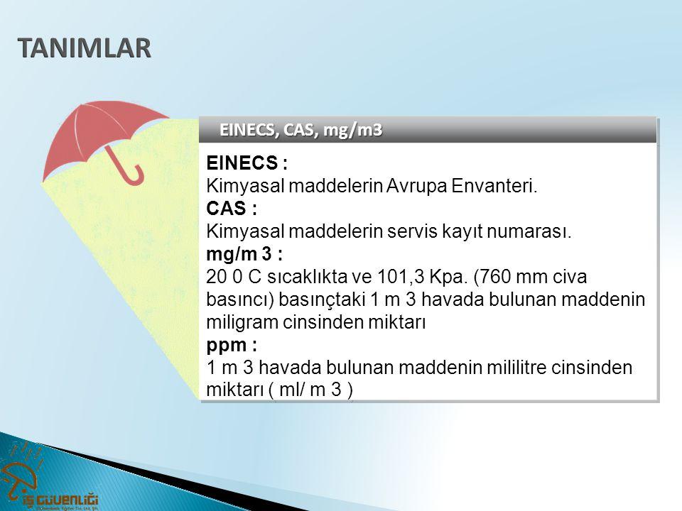 EINECS, CAS, mg/m3 EINECS : Kimyasal maddelerin Avrupa Envanteri. CAS : Kimyasal maddelerin servis kayıt numarası. mg/m 3 : 20 0 C sıcaklıkta ve 101,3