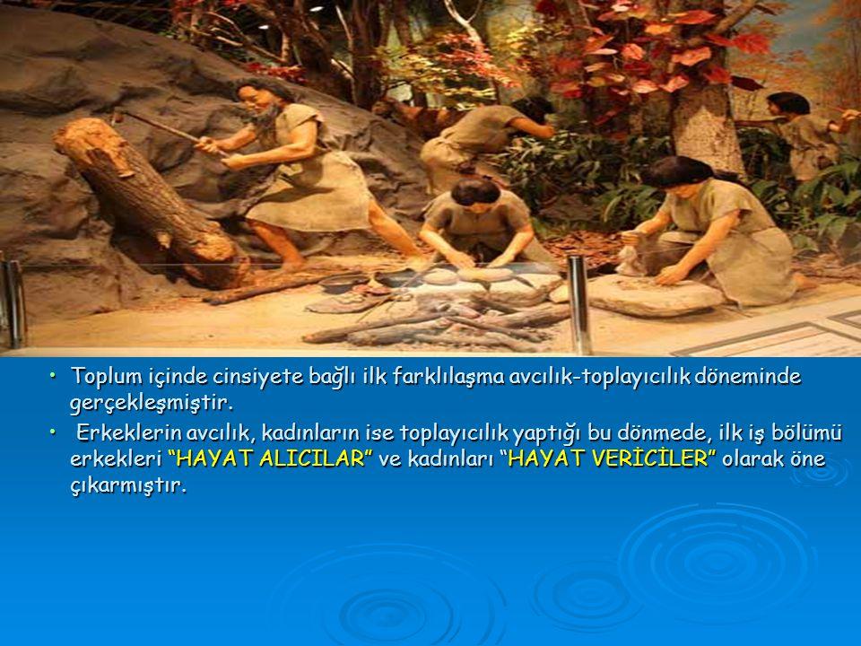 •Toplum içinde cinsiyete bağlı ilk farklılaşma avcılık-toplayıcılık döneminde gerçekleşmiştir.