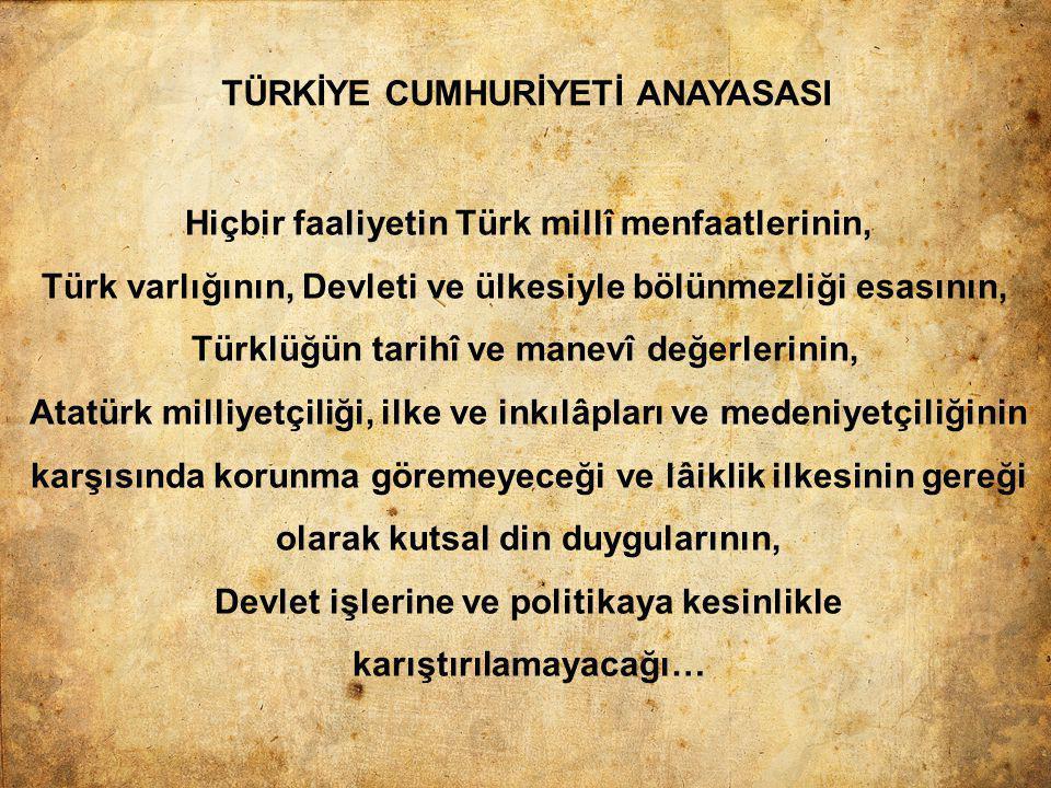 TÜRKİYE CUMHURİYETİ ANAYASASI Hiçbir faaliyetin Türk millî menfaatlerinin, Türk varlığının, Devleti ve ülkesiyle bölünmezliği esasının, Türklüğün tari