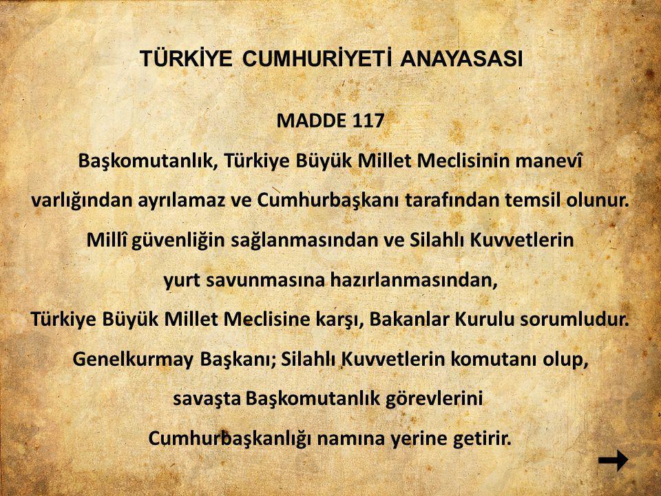 TÜRKİYE CUMHURİYETİ ANAYASASI MADDE 117 Başkomutanlık, Türkiye Büyük Millet Meclisinin manevî varlığından ayrılamaz ve Cumhurbaşkanı tarafından temsil