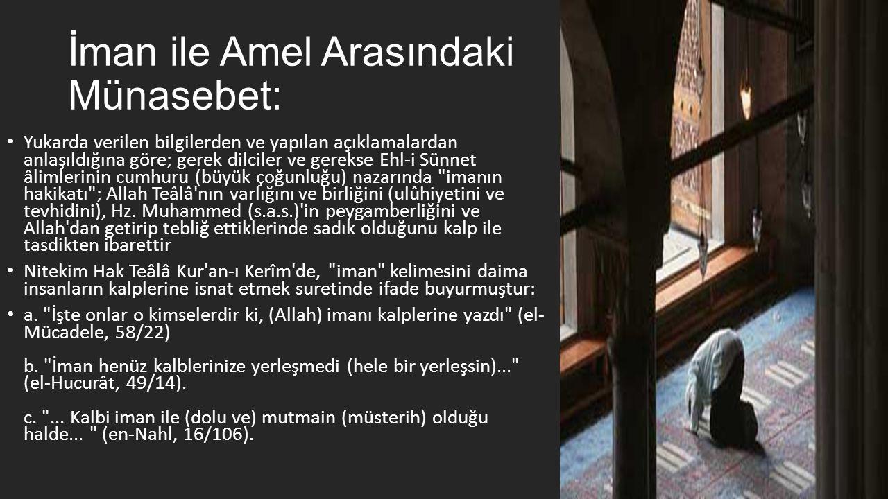 İman ile Amel Arasındaki Münasebet: • Yukarda verilen bilgilerden ve yapılan açıklamalardan anlaşıldığına göre; gerek dilciler ve gerekse Ehl-i Sünnet