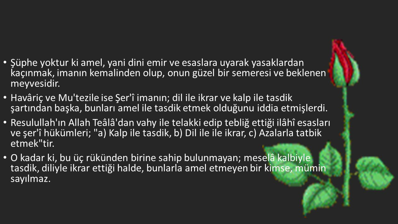 • Şüphe yoktur ki amel, yani dini emir ve esaslara uyarak yasaklardan kaçınmak, imanın kemalinden olup, onun güzel bir semeresi ve beklenen meyvesidir