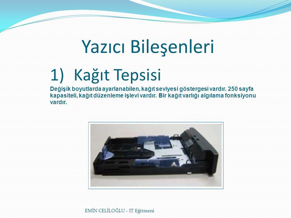 Yazıcı Bileşenleri EMİN CELİLOĞLU - IT Eğitmeni 1)Kağıt Tepsisi Değişik boyutlarda ayarlanabilen, kağıt seviyesi göstergesi vardır. 250 sayfa kapasite