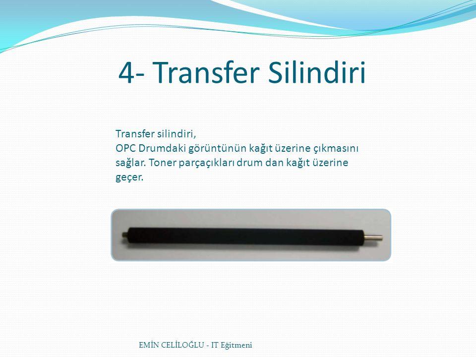 4- Transfer Silindiri EMİN CELİLOĞLU - IT Eğitmeni Transfer silindiri, OPC Drumdaki görüntünün kağıt üzerine çıkmasını sağlar. Toner parçaçıkları drum